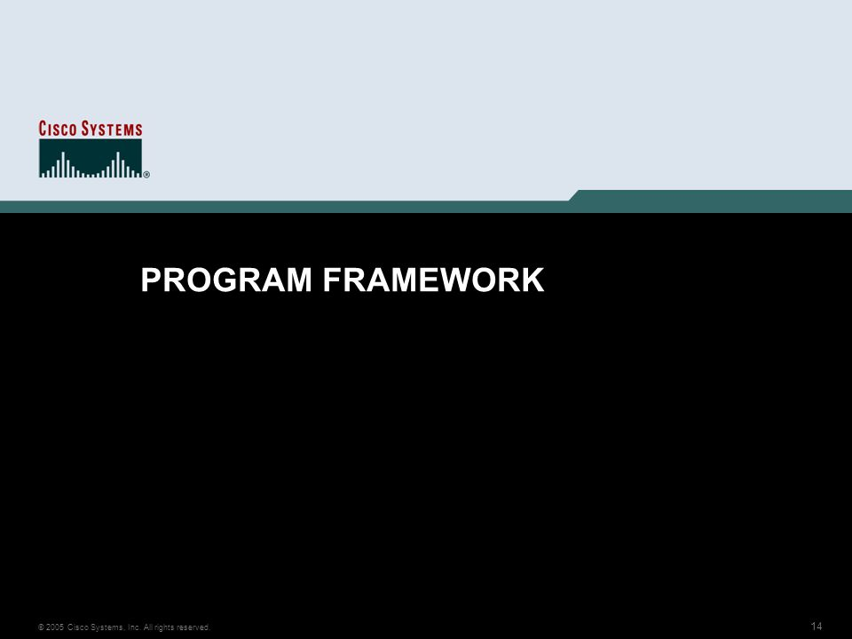 14 © 2005 Cisco Systems, Inc. All rights reserved. PROGRAM FRAMEWORK