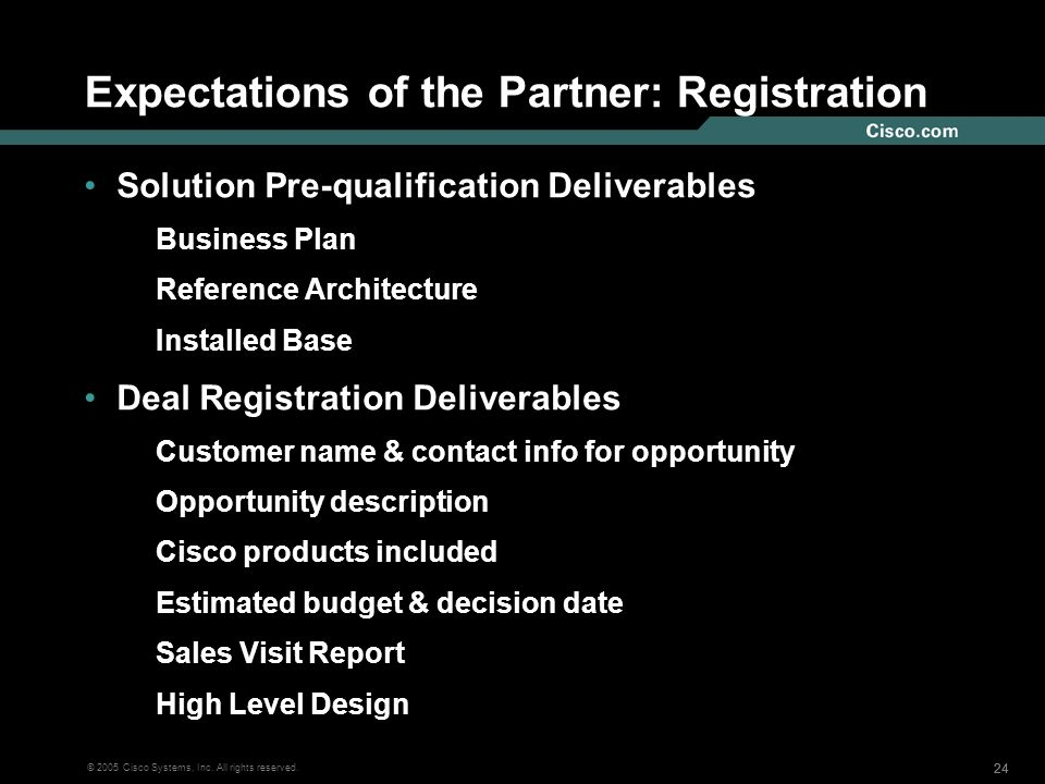 24 © 2005 Cisco Systems, Inc. All rights reserved. Expectations of the Partner: Registration Solution Pre-qualification Deliverables Business Plan Ref