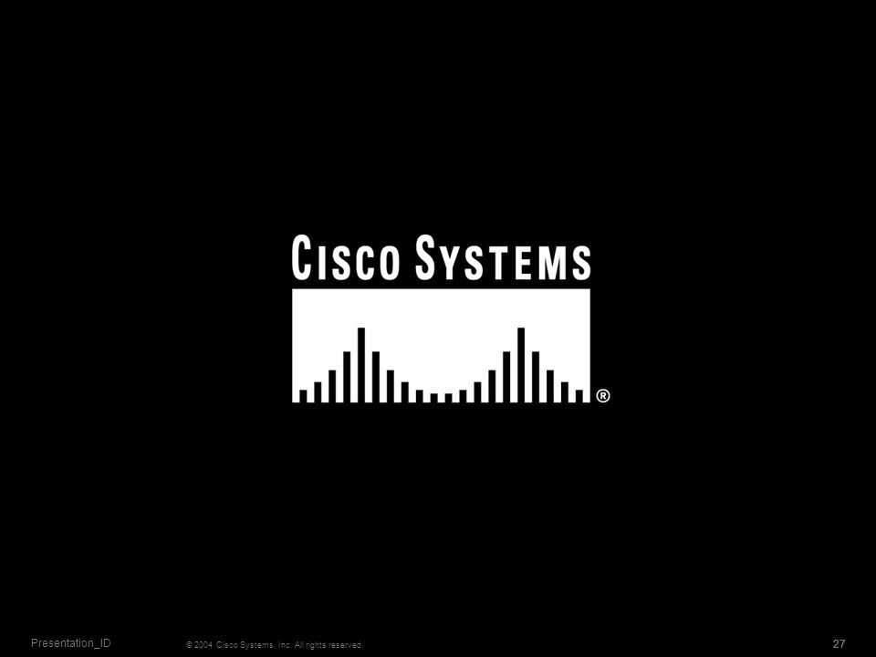 27 © 2004 Cisco Systems, Inc. All rights reserved. Presentation_ID