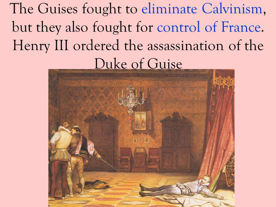 The Guises fought to eliminate Calvinism, but they also fought for control of France. Henry III ordered the assassination of the Duke of Guise
