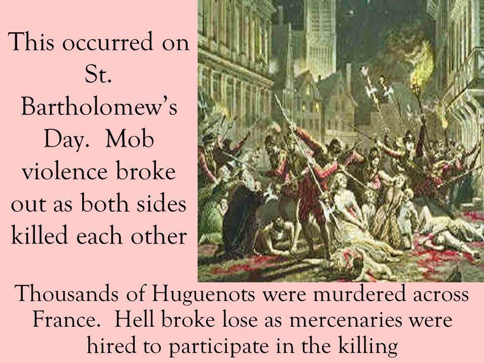 This occurred on St. Bartholomews Day. Mob violence broke out as both sides killed each other Thousands of Huguenots were murdered across France. Hell