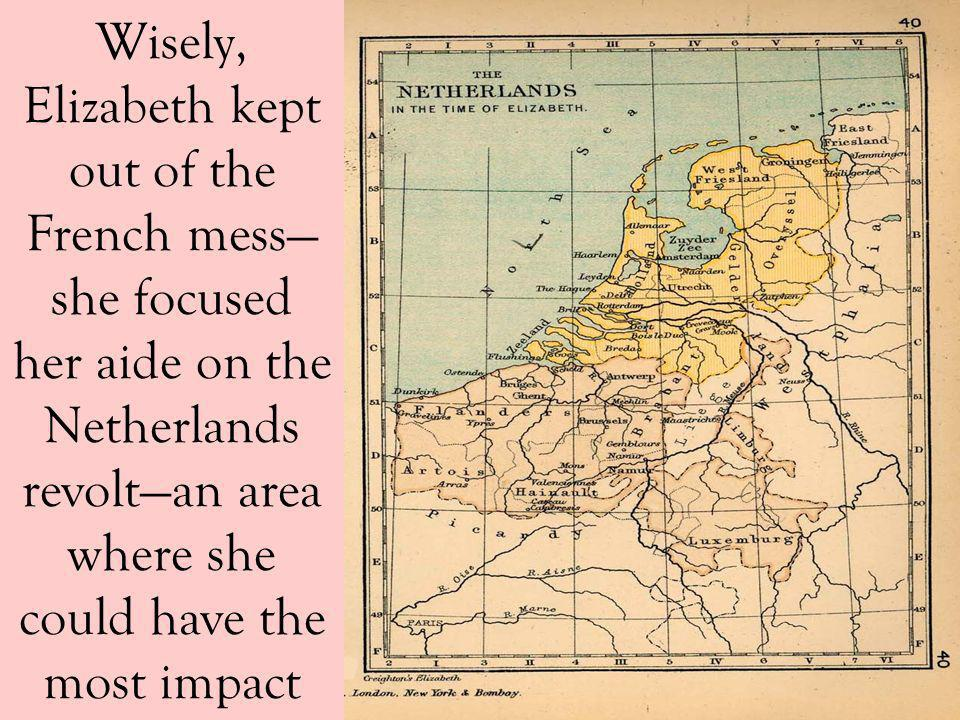 Wisely, Elizabeth kept out of the French mess she focused her aide on the Netherlands revoltan area where she could have the most impact