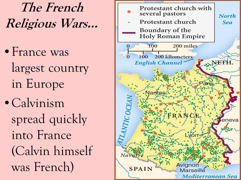 The French Religious Wars… France was largest country in Europe Calvinism spread quickly into France (Calvin himself was French)