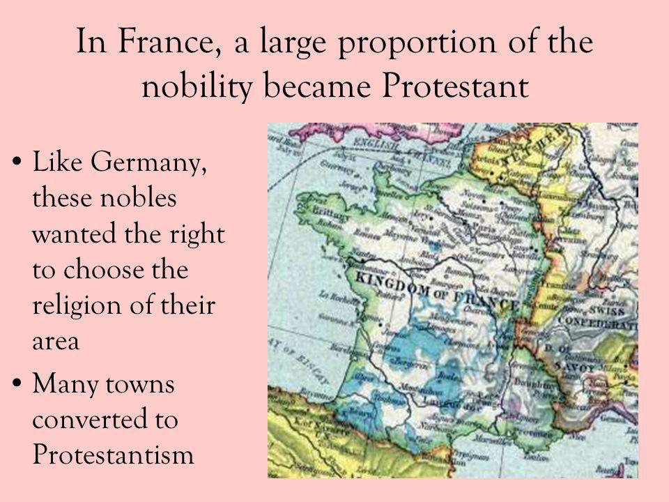 In France, a large proportion of the nobility became Protestant Like Germany, these nobles wanted the right to choose the religion of their area Many