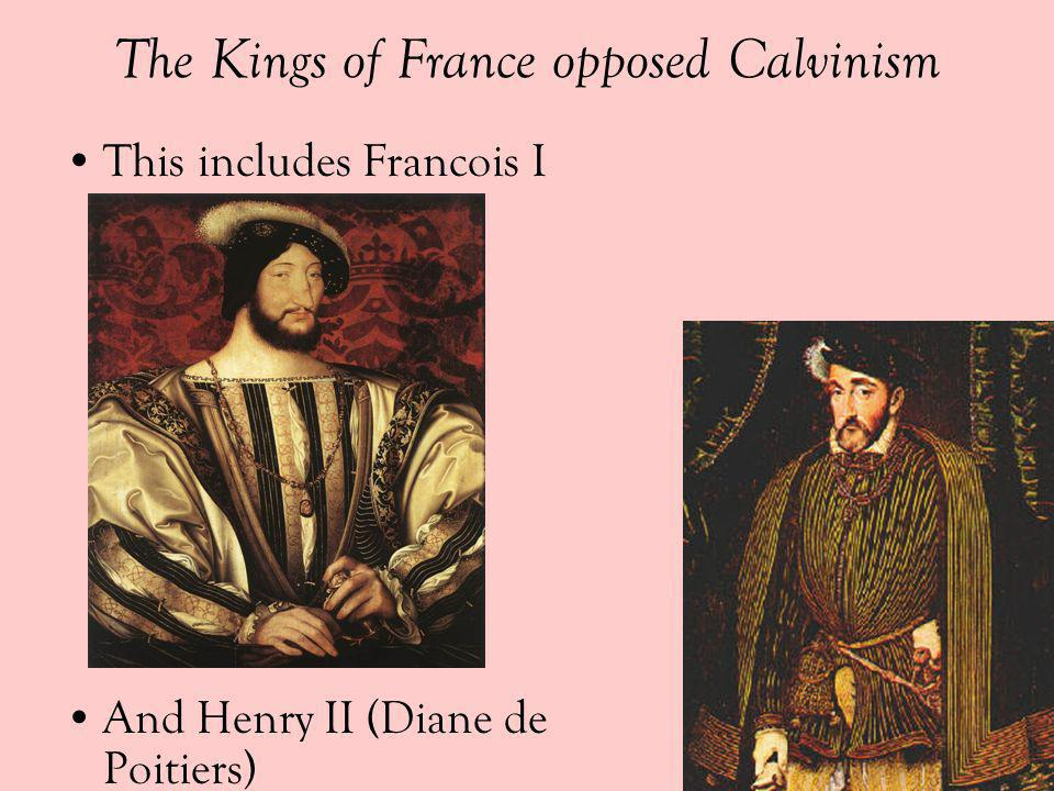 The Kings of France opposed Calvinism This includes Francois I And Henry II (Diane de Poitiers)