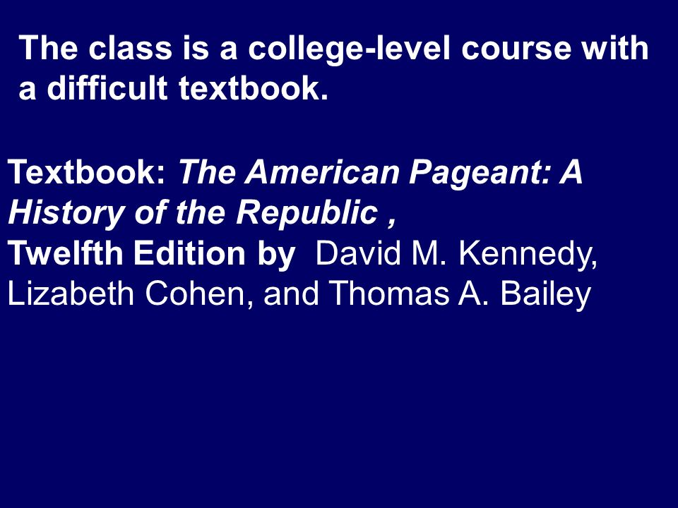 The class is a college-level course with a difficult textbook. Textbook: The American Pageant: A History of the Republic, Twelfth Edition by David M.