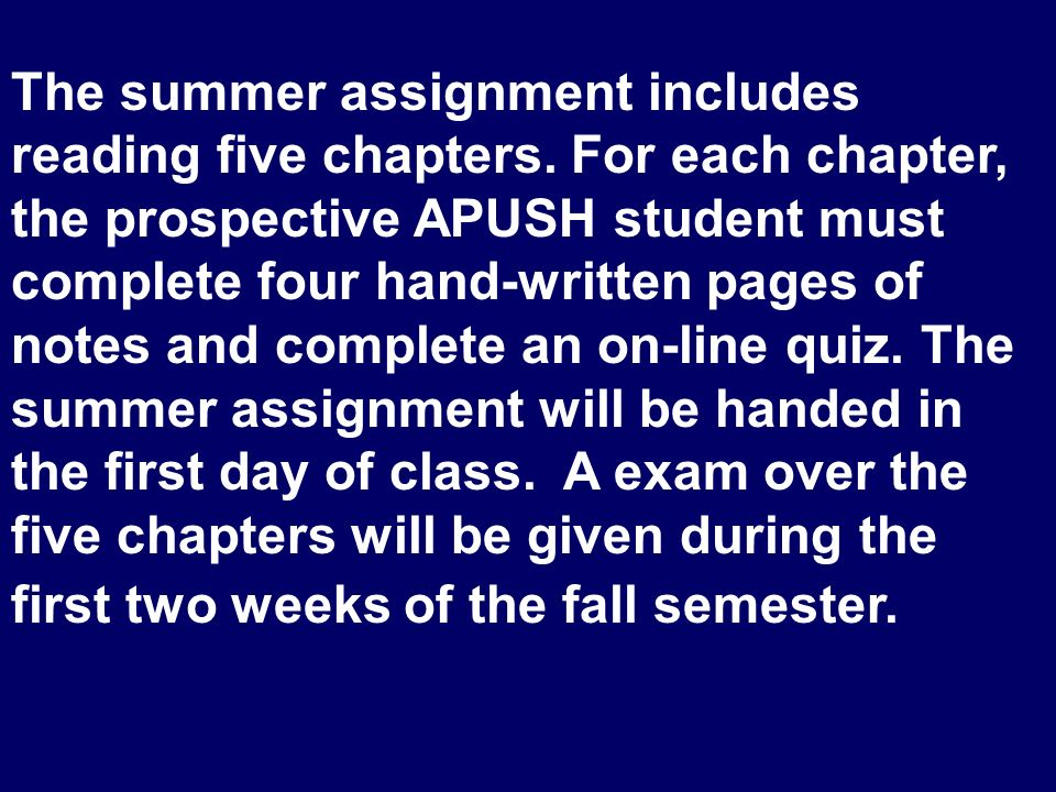The summer assignment includes reading five chapters. For each chapter, the prospective APUSH student must complete four hand-written pages of notes a