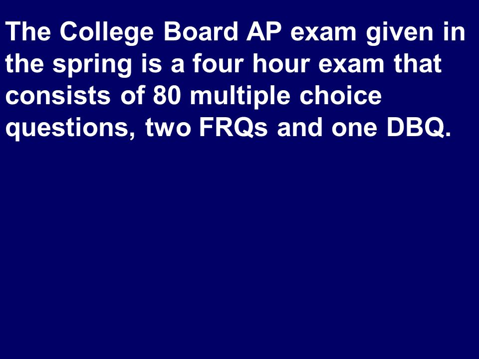 The College Board AP exam given in the spring is a four hour exam that consists of 80 multiple choice questions, two FRQs and one DBQ.