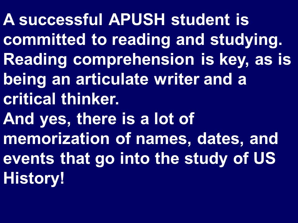 A successful APUSH student is committed to reading and studying. Reading comprehension is key, as is being an articulate writer and a critical thinker