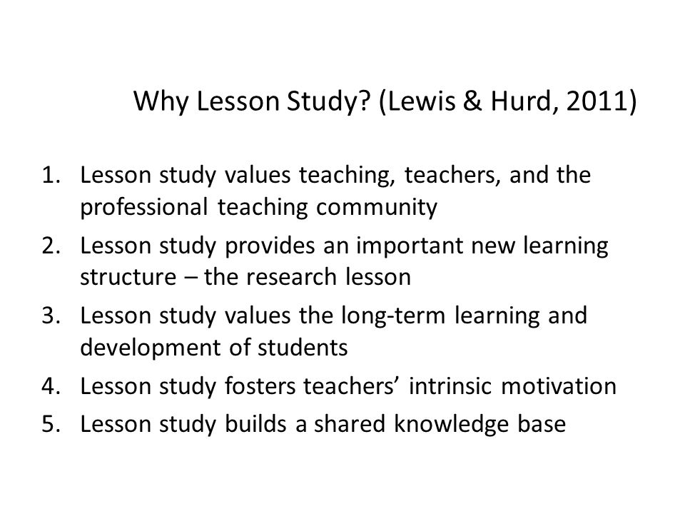 Why Lesson Study? (Lewis & Hurd, 2011) 1.Lesson study values teaching, teachers, and the professional teaching community 2.Lesson study provides an im