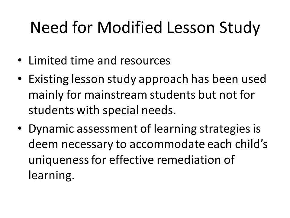 Need for Modified Lesson Study Limited time and resources Existing lesson study approach has been used mainly for mainstream students but not for stud