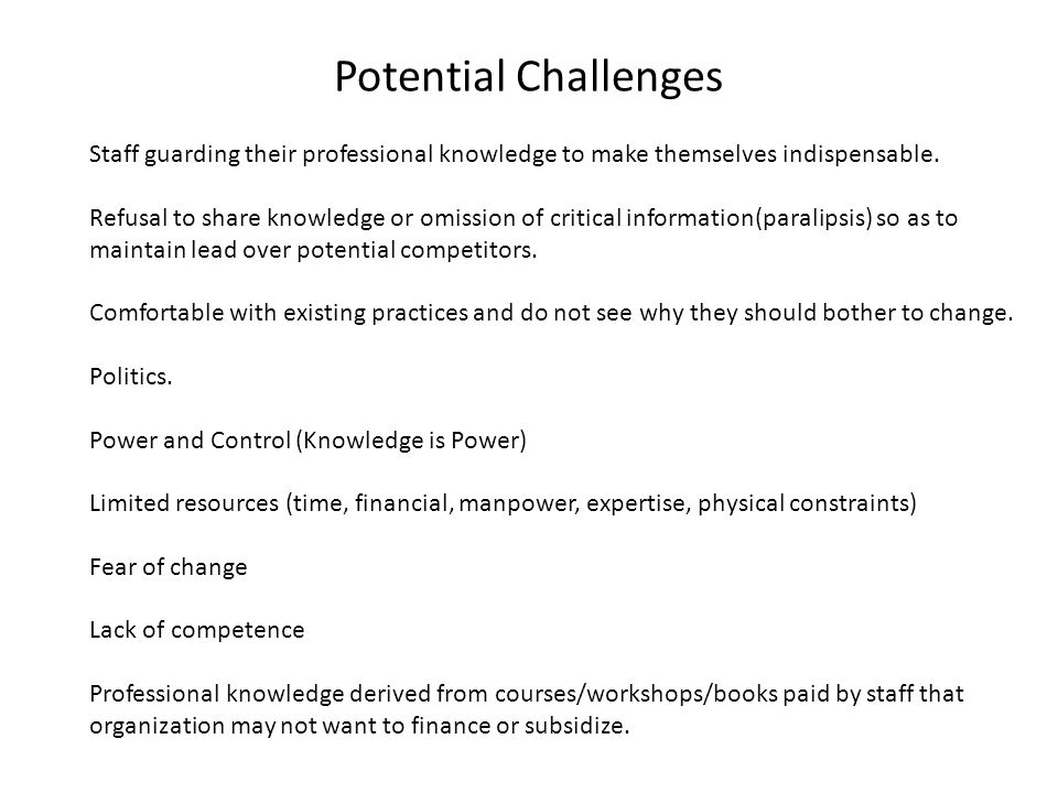 Potential Challenges Staff guarding their professional knowledge to make themselves indispensable. Refusal to share knowledge or omission of critical