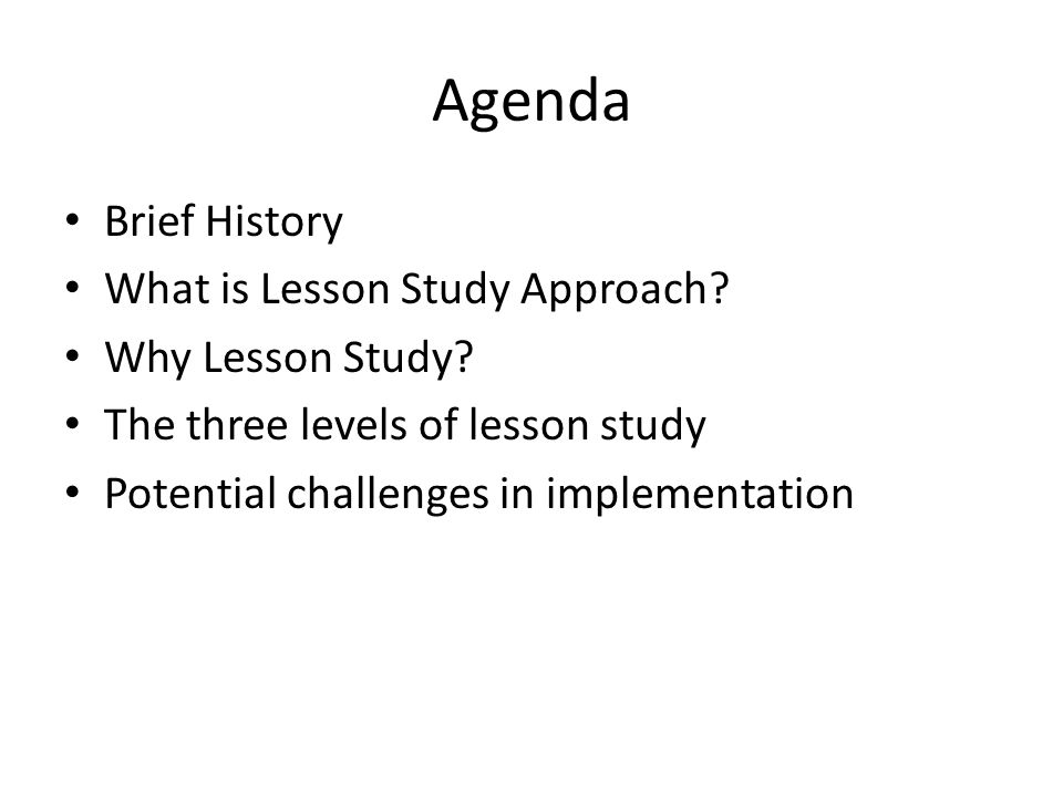 Agenda Brief History What is Lesson Study Approach? Why Lesson Study? The three levels of lesson study Potential challenges in implementation
