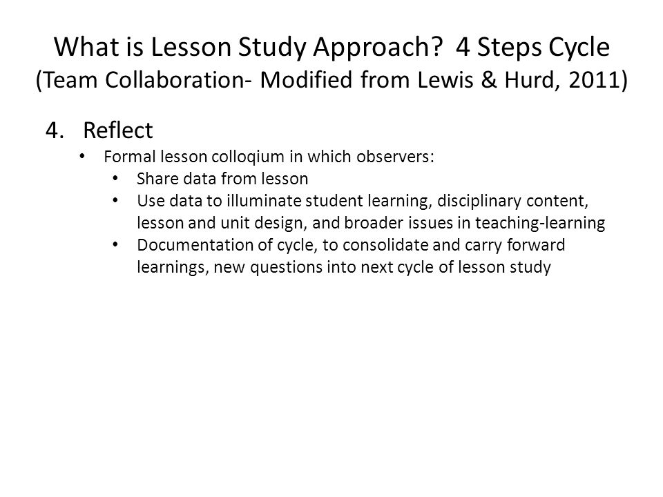 What is Lesson Study Approach? 4 Steps Cycle (Team Collaboration- Modified from Lewis & Hurd, 2011) 4.Reflect Formal lesson colloqium in which observe