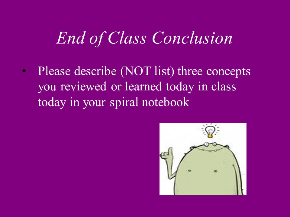 End of Class Conclusion Please describe (NOT list) three concepts you reviewed or learned today in class today in your spiral notebook