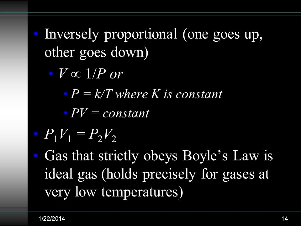 Inversely proportional (one goes up, other goes down) V 1/P or P = k/T where K is constant PV = constant P 1 V 1 = P 2 V 2 Gas that strictly obeys Boy