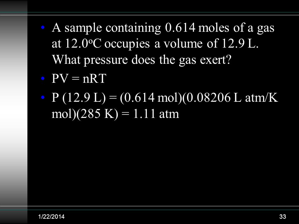A sample containing 0.614 moles of a gas at 12.0 o C occupies a volume of 12.9 L. What pressure does the gas exert? PV = nRT P (12.9 L) = (0.614 mol)(