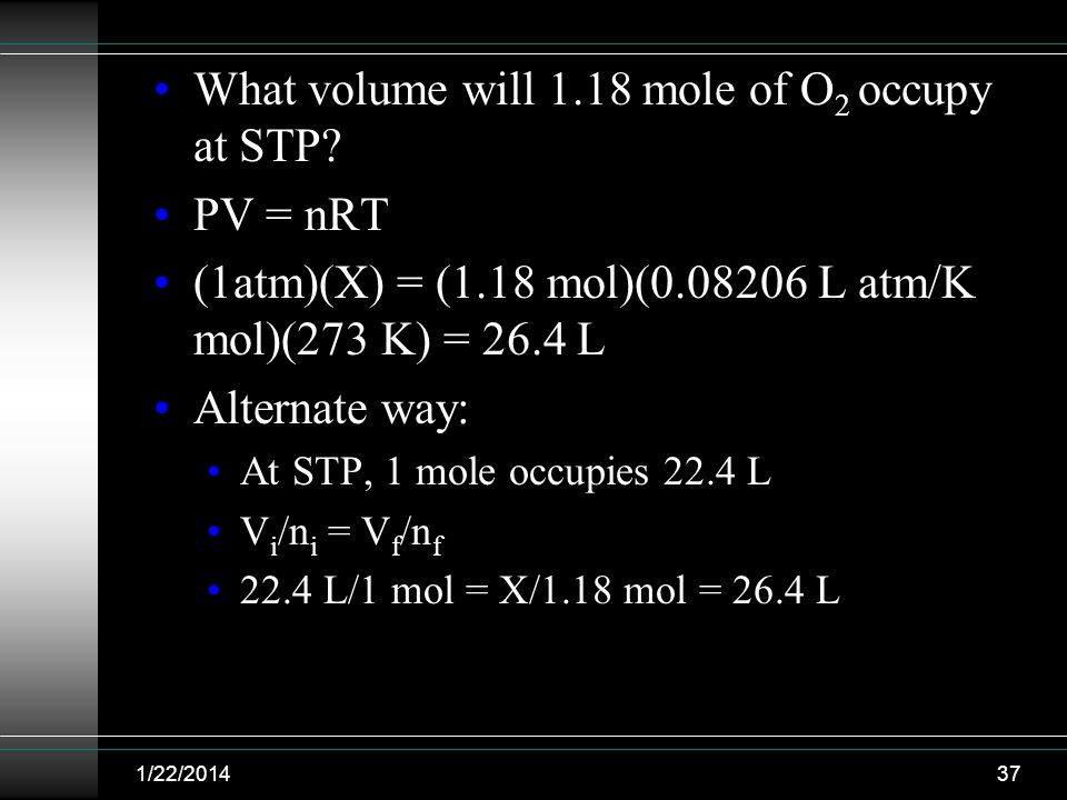 What volume will 1.18 mole of O 2 occupy at STP? PV = nRT (1atm)(X) = (1.18 mol)(0.08206 L atm/K mol)(273 K) = 26.4 L Alternate way: At STP, 1 mole oc