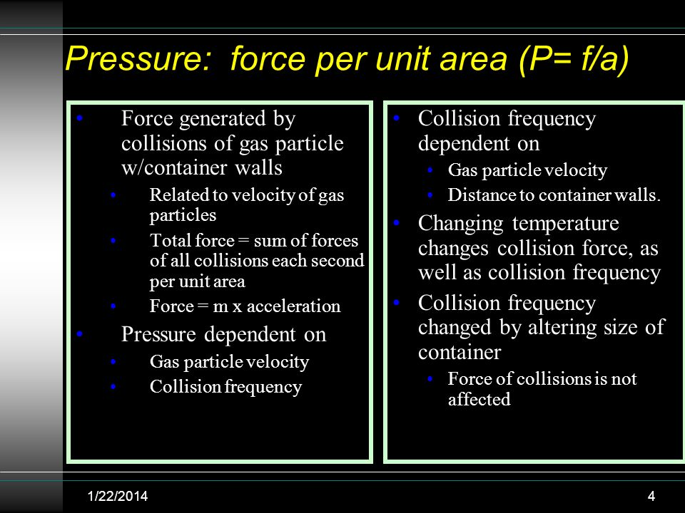 Pressure: force per unit area (P= f/a) Force generated by collisions of gas particle w/container walls Related to velocity of gas particles Total forc