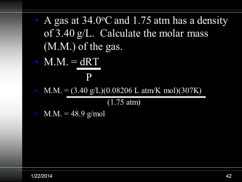 A gas at 34.0 o C and 1.75 atm has a density of 3.40 g/L. Calculate the molar mass (M.M.) of the gas. M.M. = dRT P M.M. = (3.40 g/L)(0.08206 L atm/K m