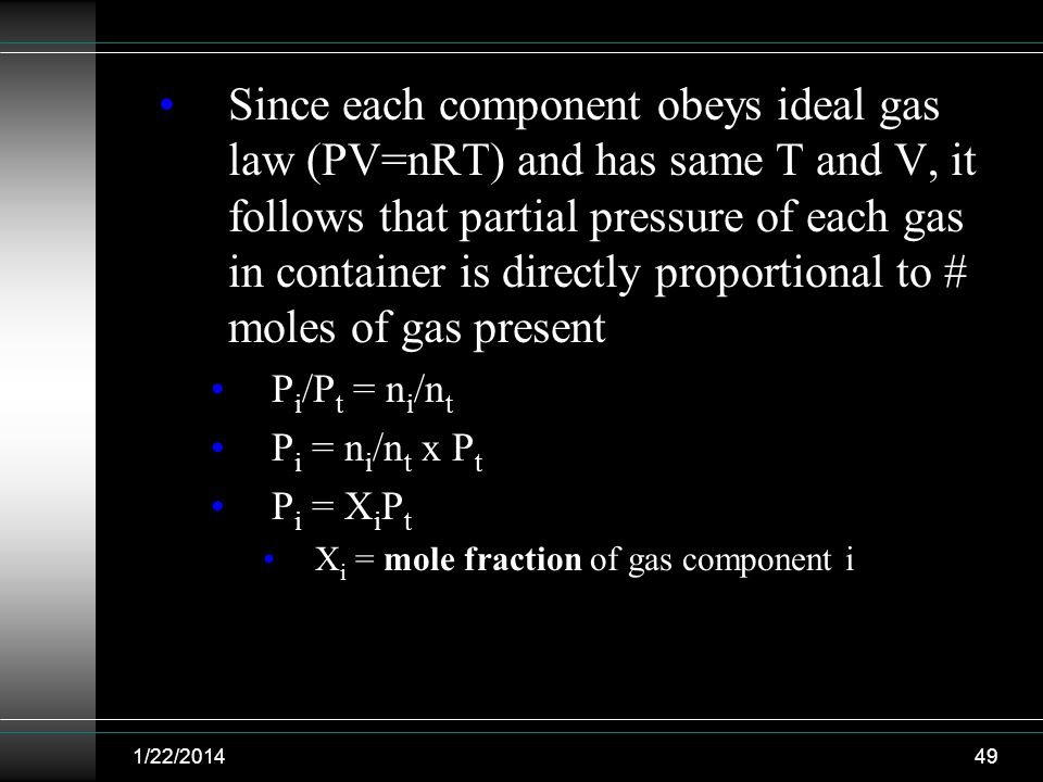 1/22/201449 Since each component obeys ideal gas law (PV=nRT) and has same T and V, it follows that partial pressure of each gas in container is direc