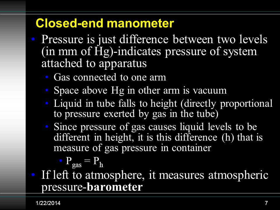 Pressure is just difference between two levels (in mm of Hg)-indicates pressure of system attached to apparatus Gas connected to one arm Space above H