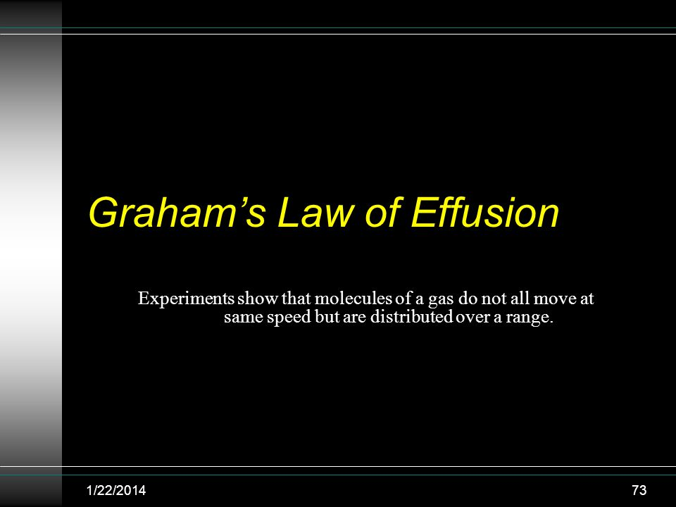 Grahams Law of Effusion Experiments show that molecules of a gas do not all move at same speed but are distributed over a range. 1/22/201473