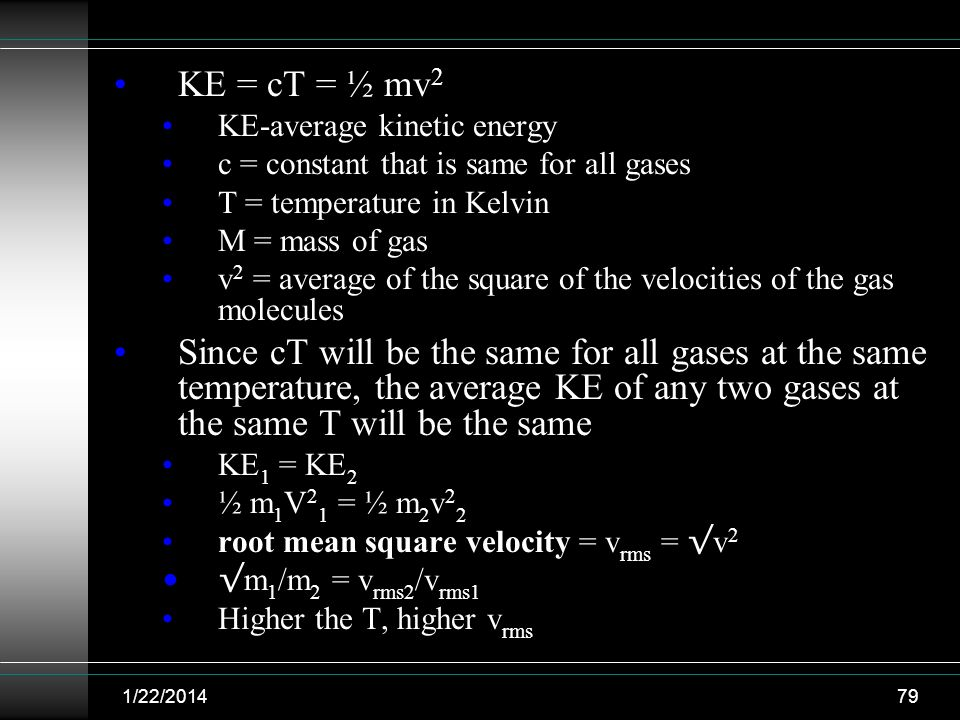 1/22/201479 KE = cT = ½ mv 2 KE-average kinetic energy c = constant that is same for all gases T = temperature in Kelvin M = mass of gas v 2 = average
