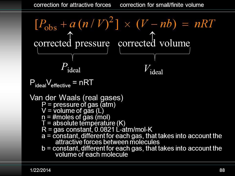 1/22/201488 corrected pressure corrected volume P ideal V ideal P ideal V effective = nRT Van der Waals (real gases) P = pressure of gas (atm) V = vol