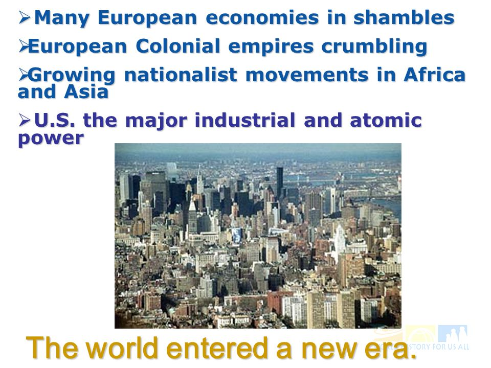 Many European economies in shambles Many European economies in shambles European Colonial empires crumbling European Colonial empires crumbling Growing nationalist movements in Africa and Asia Growing nationalist movements in Africa and Asia U.S.