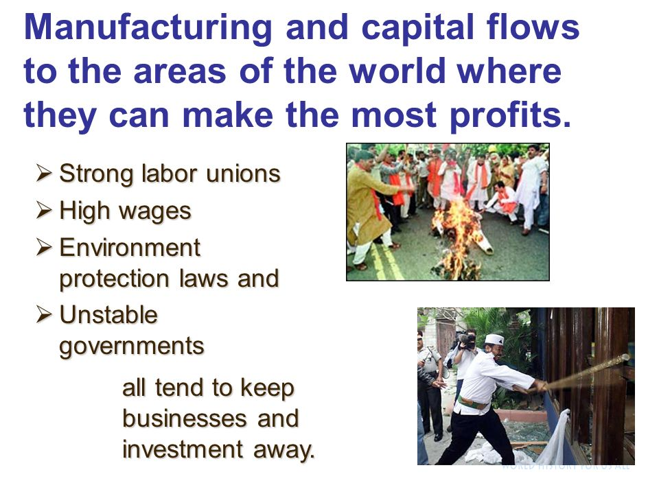 Strong labor unions Strong labor unions High wages High wages Environment protection laws and Environment protection laws and Unstable governments Unstable governments Manufacturing and capital flows to the areas of the world where they can make the most profits.