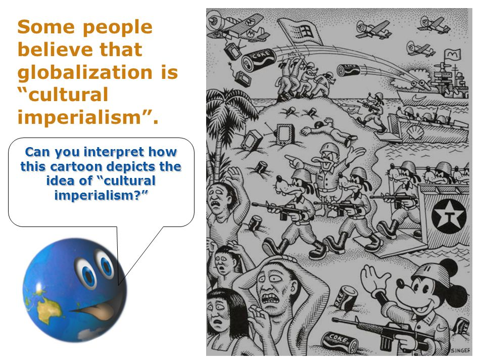 Some people believe that globalization is cultural imperialism.