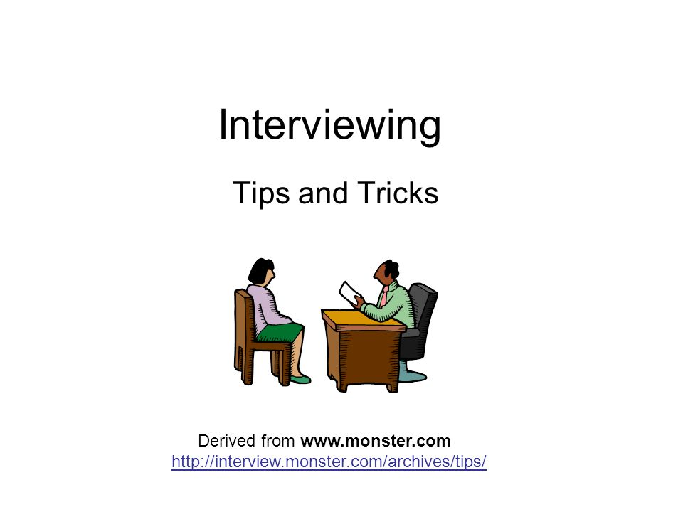 Interviewing Tips and Tricks Derived from www.monster.com http://interview.monster.com/archives/tips/