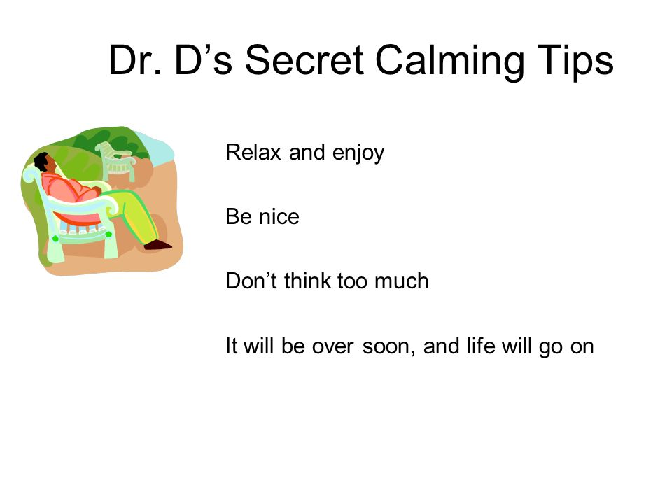 Dr. Ds Secret Calming Tips Relax and enjoy Be nice Dont think too much It will be over soon, and life will go on