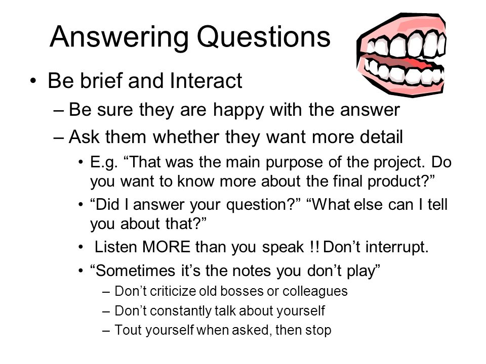 Answering Questions Be brief and Interact –Be sure they are happy with the answer –Ask them whether they want more detail E.g.