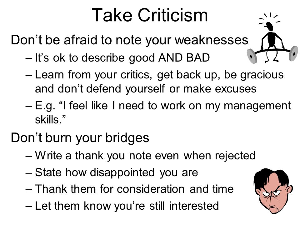 Take Criticism Dont be afraid to note your weaknesses –Its ok to describe good AND BAD –Learn from your critics, get back up, be gracious and dont def