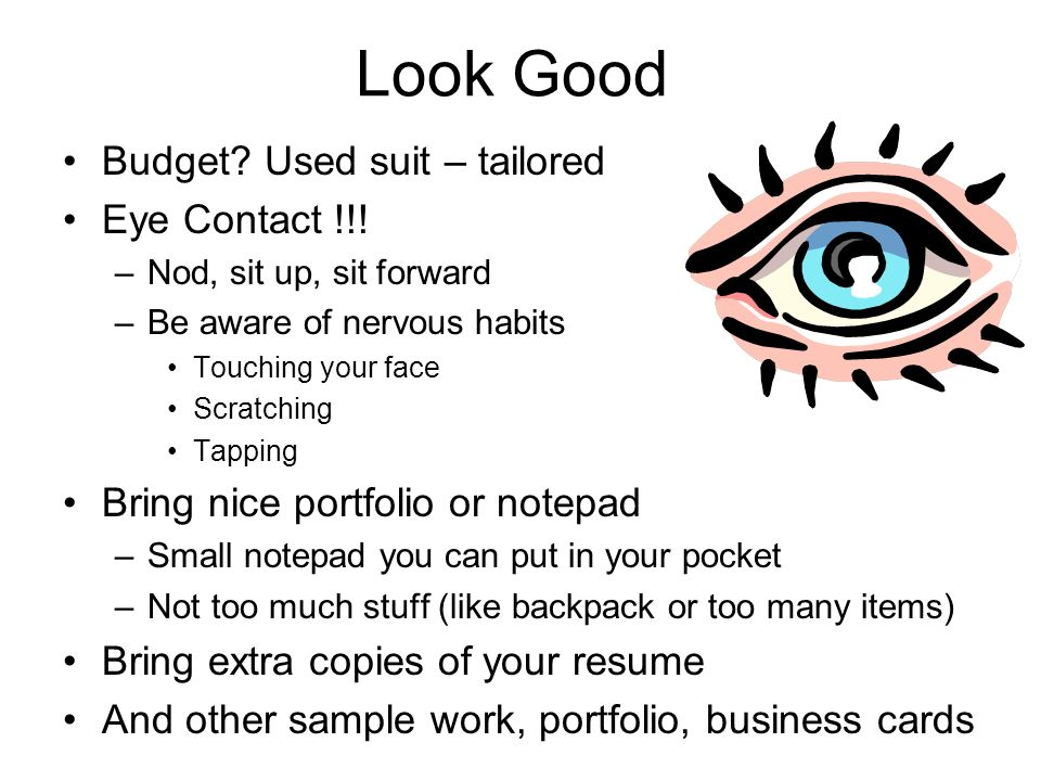 Look Good Budget? Used suit – tailored Eye Contact !!! –Nod, sit up, sit forward –Be aware of nervous habits Touching your face Scratching Tapping Bri