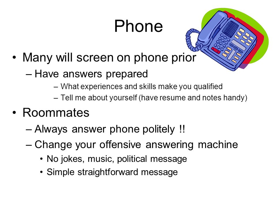 Phone Many will screen on phone prior –Have answers prepared –What experiences and skills make you qualified –Tell me about yourself (have resume and