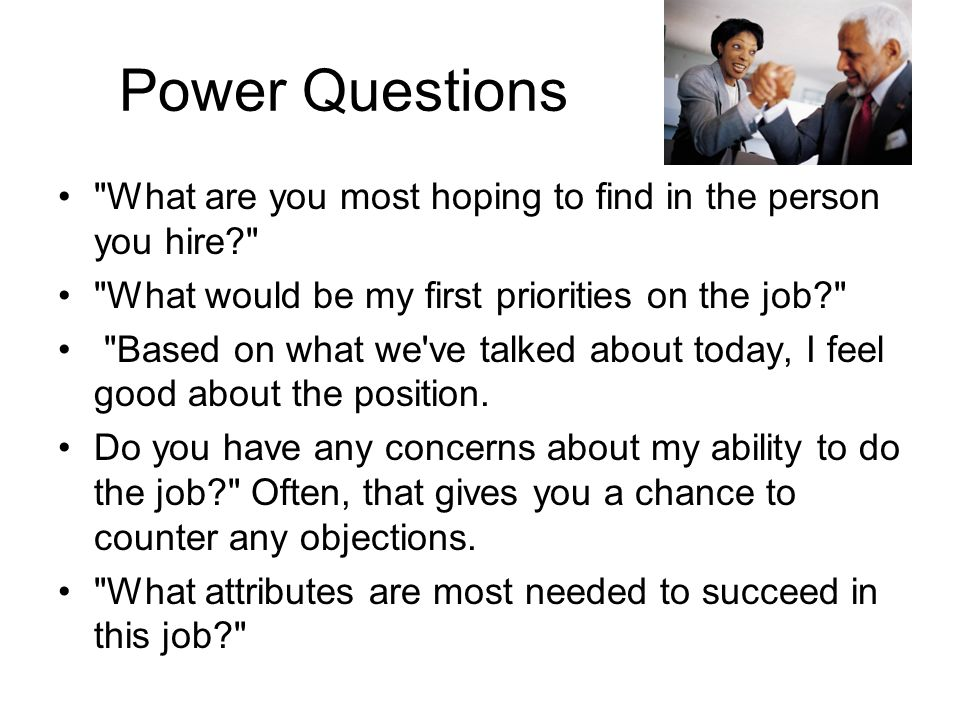Power Questions What are you most hoping to find in the person you hire What would be my first priorities on the job Based on what we ve talked about today, I feel good about the position.