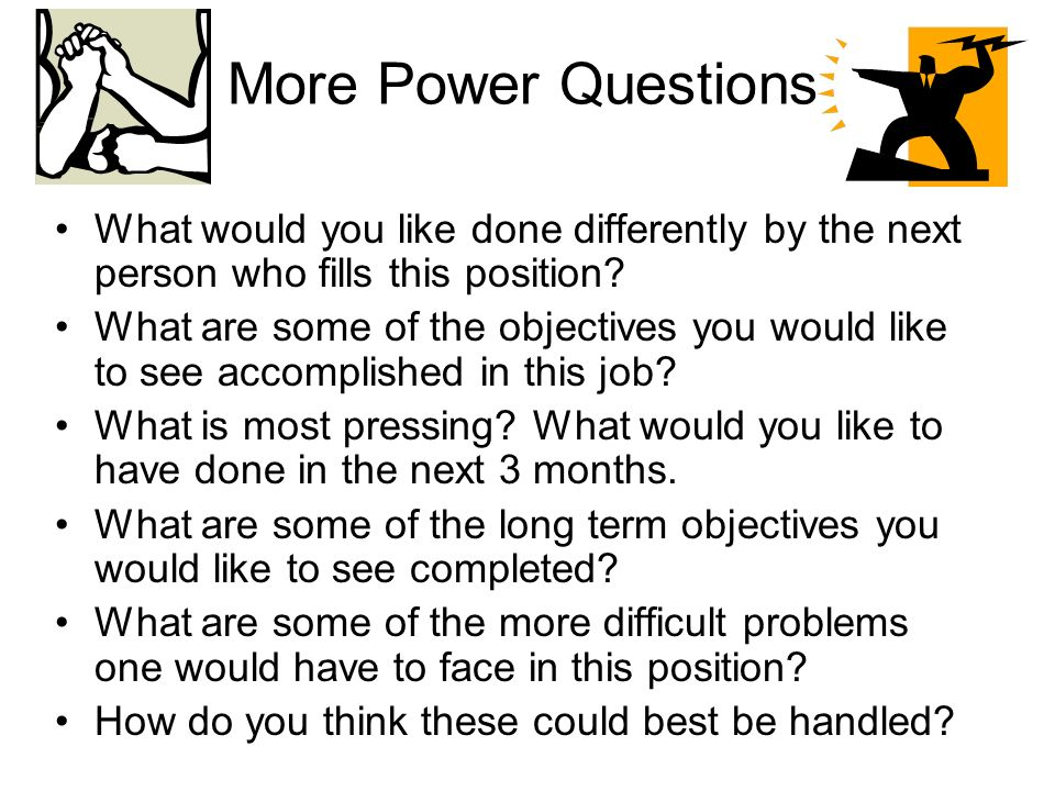 More Power Questions What would you like done differently by the next person who fills this position.