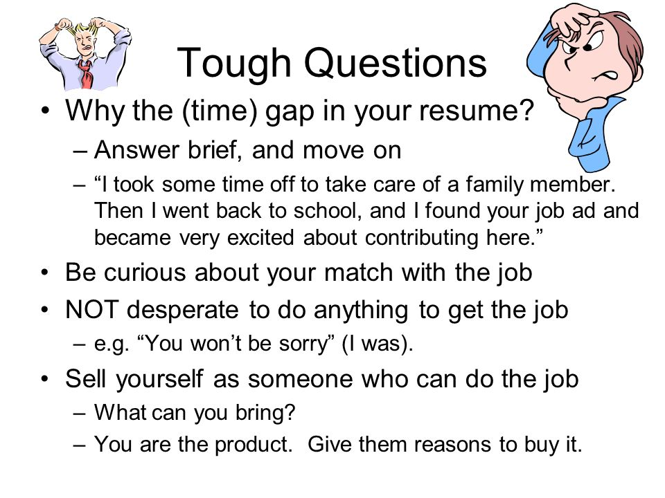 Tough Questions Why the (time) gap in your resume? –Answer brief, and move on –I took some time off to take care of a family member. Then I went back