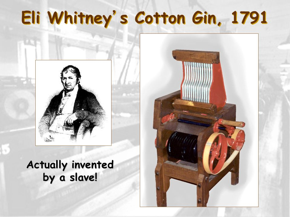 Eli Whitneys Cotton Gin, 1791 Actually invented by a slave!