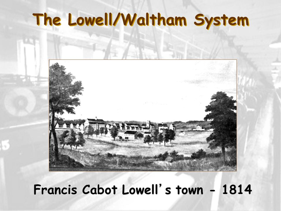 The Lowell/Waltham System Francis Cabot Lowells town - 1814