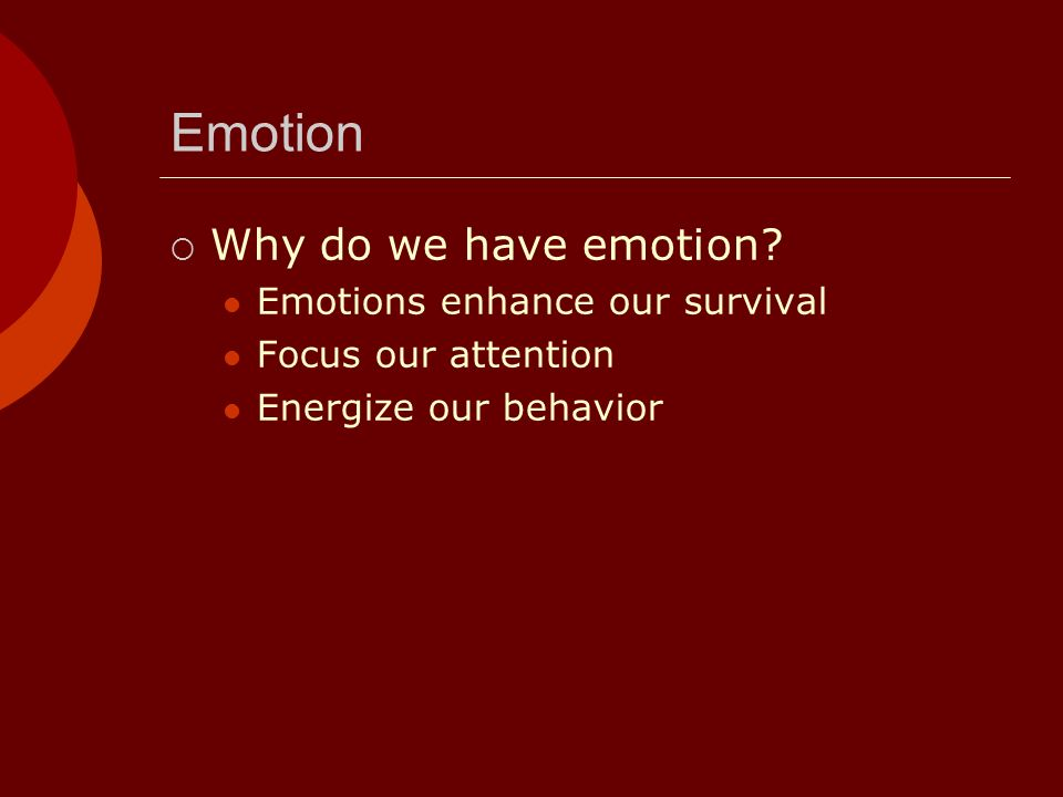 Emotion Why do we have emotion? Emotions enhance our survival Focus our attention Energize our behavior