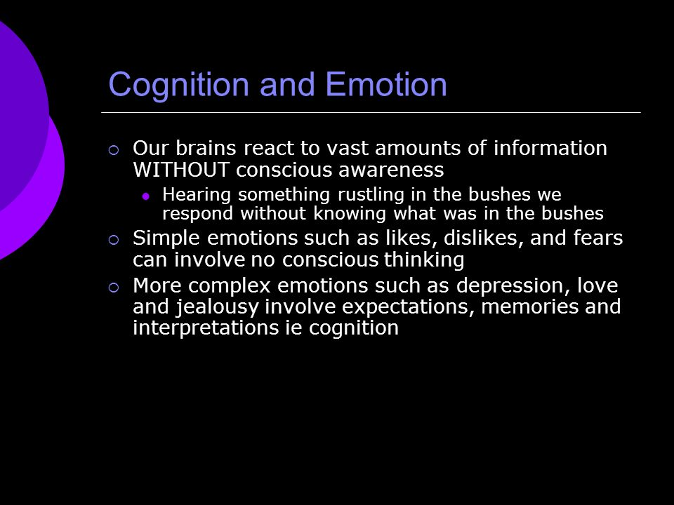 Cognition and Emotion Our brains react to vast amounts of information WITHOUT conscious awareness Hearing something rustling in the bushes we respond