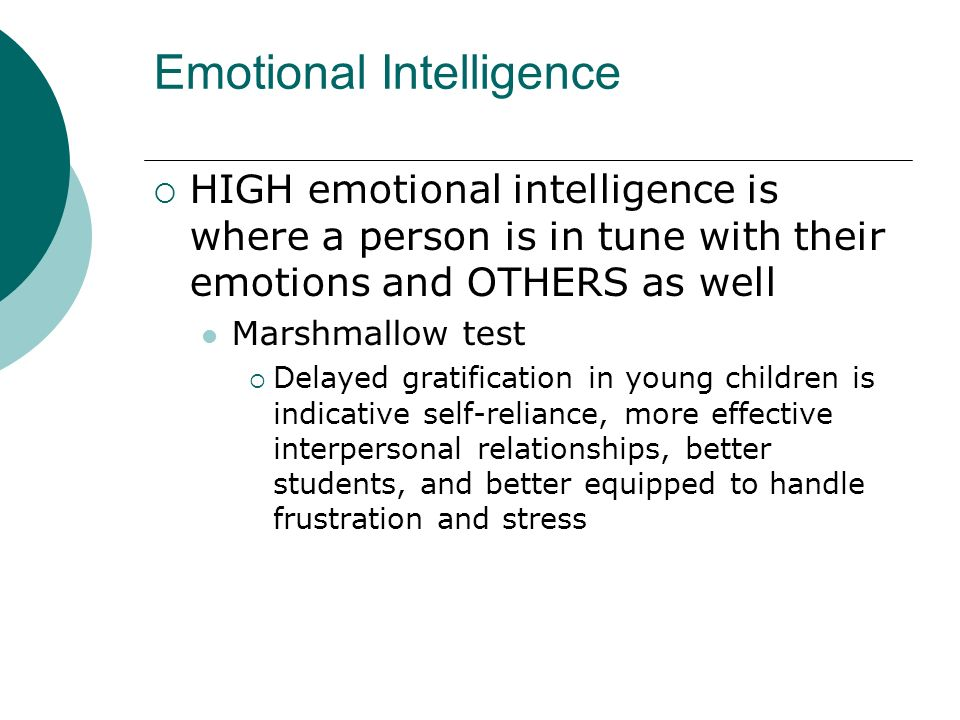 Emotional Intelligence HIGH emotional intelligence is where a person is in tune with their emotions and OTHERS as well Marshmallow test Delayed gratif
