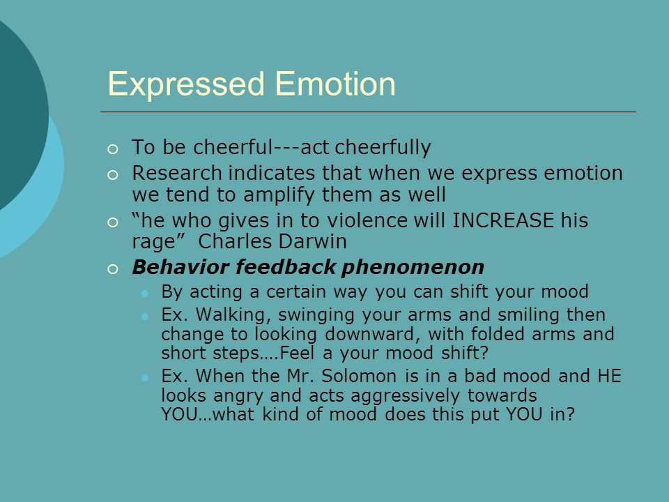 Expressed Emotion To be cheerful---act cheerfully Research indicates that when we express emotion we tend to amplify them as well he who gives in to v