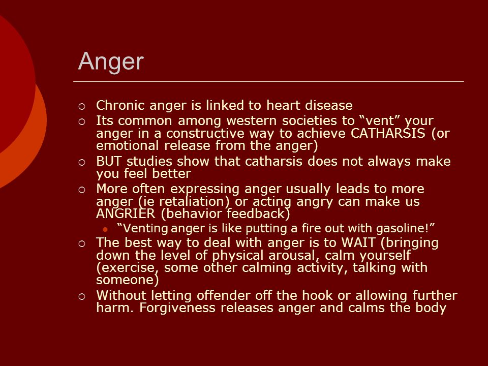 Anger Chronic anger is linked to heart disease Its common among western societies to vent your anger in a constructive way to achieve CATHARSIS (or em