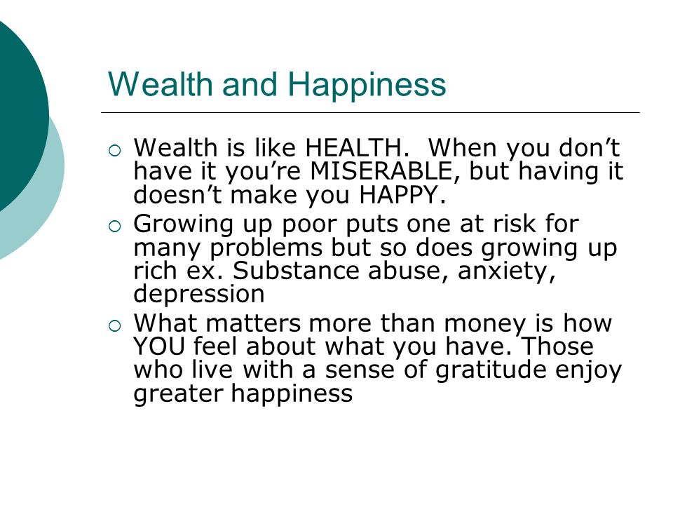 Wealth and Happiness Wealth is like HEALTH. When you dont have it youre MISERABLE, but having it doesnt make you HAPPY. Growing up poor puts one at ri