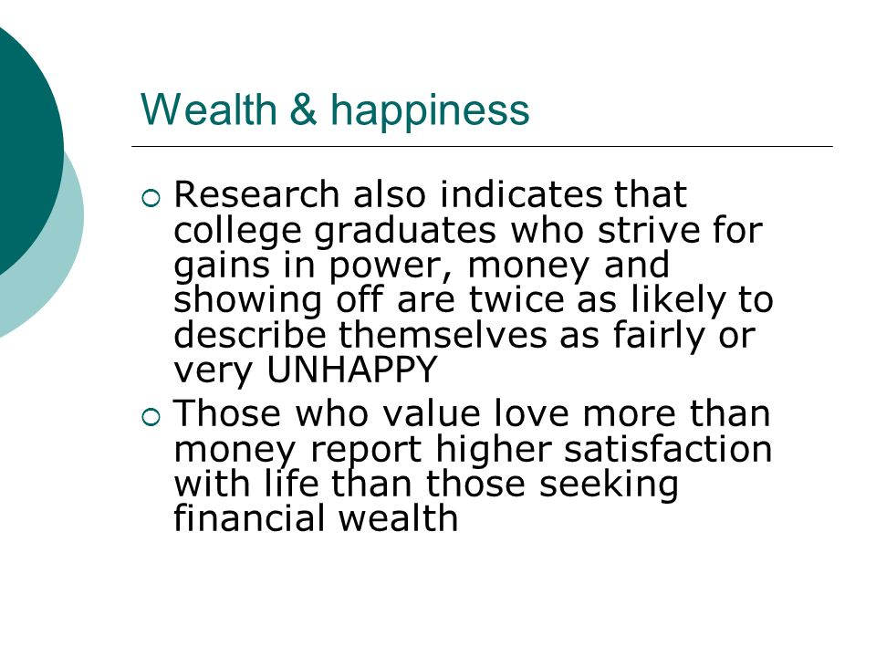Wealth & happiness Research also indicates that college graduates who strive for gains in power, money and showing off are twice as likely to describe